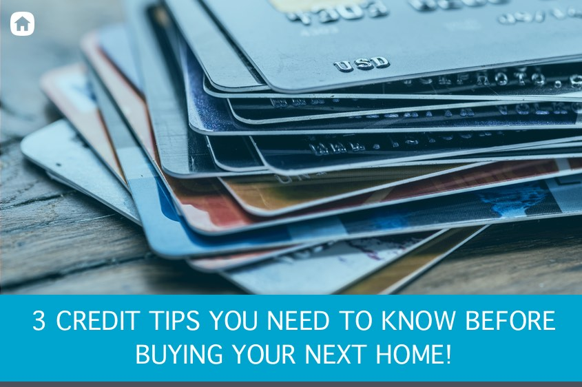 3 Credit Tips you Need before you buy your next home.