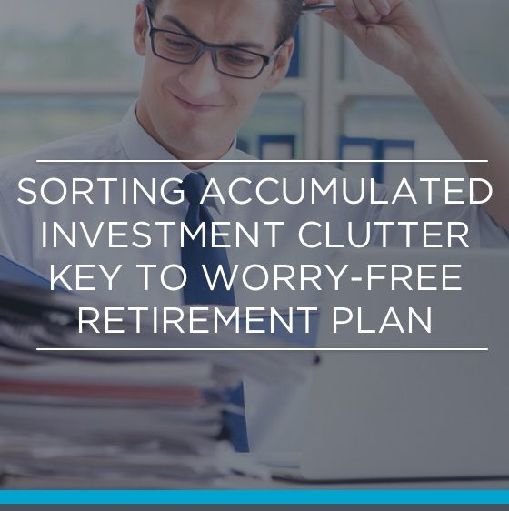 SORTING ACCUMULATED INVESTMENT CLUTTER KEY TO WORRY-FREE RETIREMENT PLAN